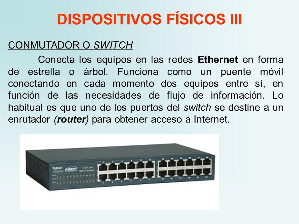 DISPOSITIVOS FÍSICOS III CONMUTADOR O SWITCH Conecta los equipos en las redes Ethernet en forma de estrella o árbol. Funciona como un puente móvil con