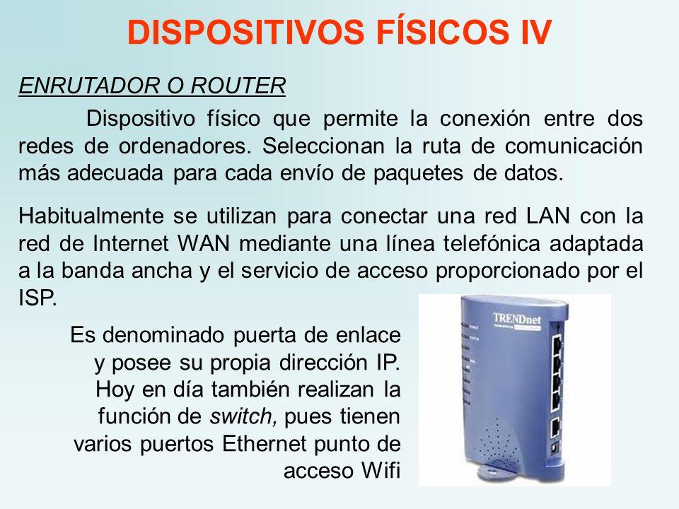 DISPOSITIVOS FÍSICOS IV ENRUTADOR O ROUTER Dispositivo físico que permite la conexión entre dos redes de ordenadores. Seleccionan la ruta de comunicac