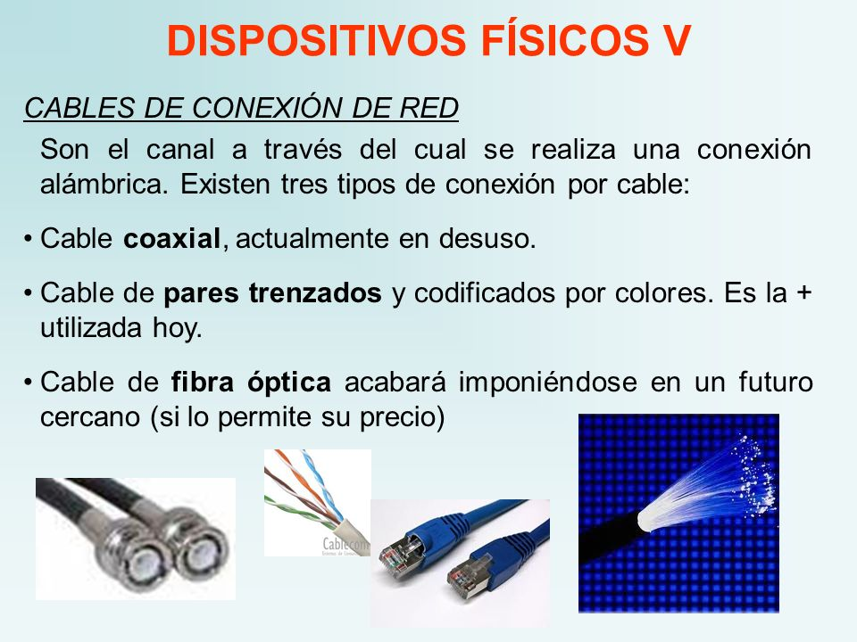DISPOSITIVOS FÍSICOS V CABLES DE CONEXIÓN DE RED Son el canal a través del cual se realiza una conexión alámbrica. Existen tres tipos de conexión por