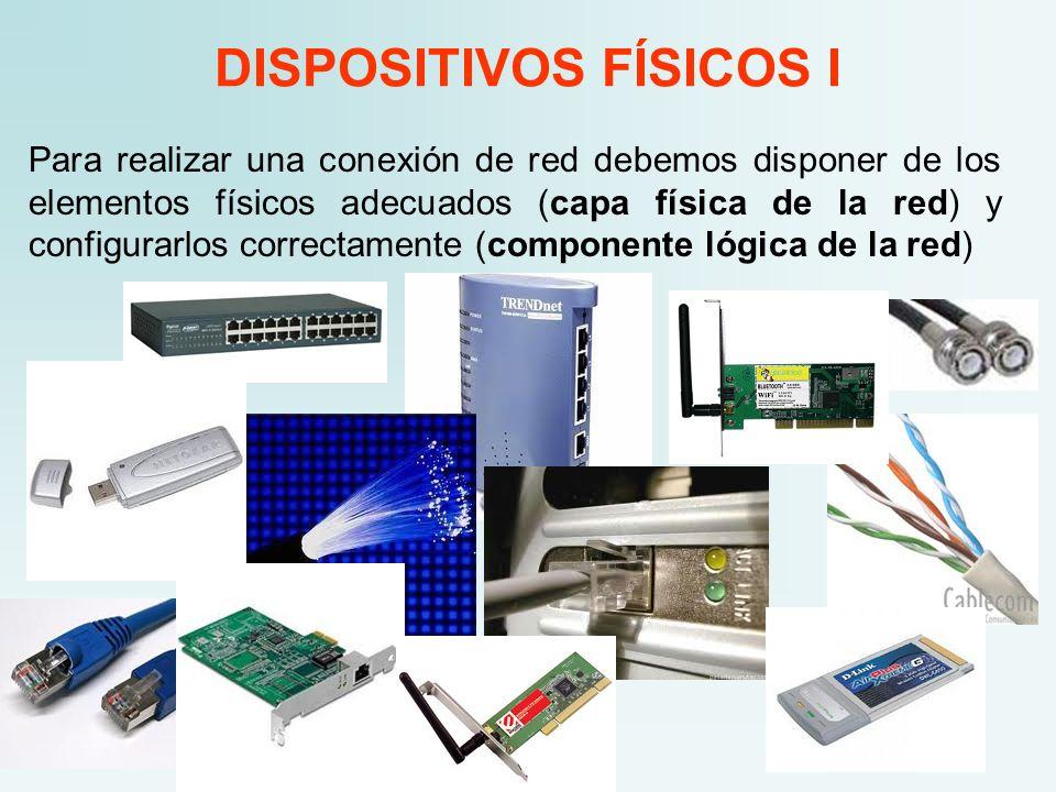 DISPOSITIVOS FÍSICOS I Para realizar una conexión de red debemos disponer de los elementos físicos adecuados (capa física de la red) y configurarlos correctamente (componente lógica de la red)