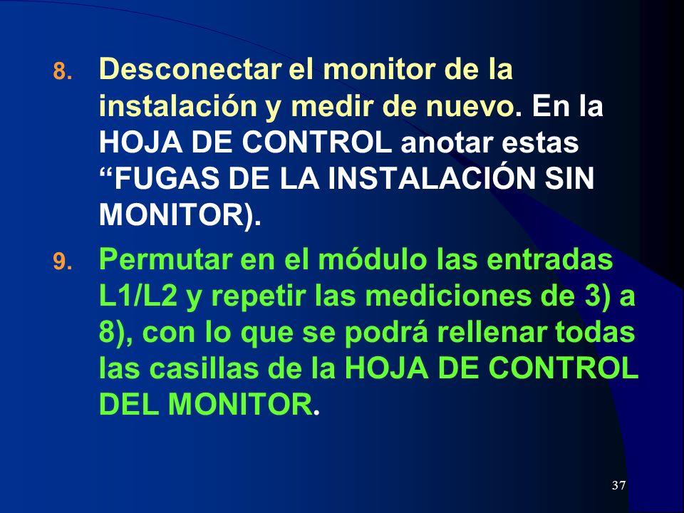 37 8. Desconectar el monitor de la instalación y medir de nuevo. En la HOJA DE CONTROL anotar estas FUGAS DE LA INSTALACIÓN SIN MONITOR). 9. Permutar