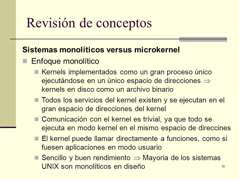 10 Revisión de conceptos Sistemas monolíticos versus microkernel Enfoque monolítico Kernels implementados como un gran proceso único ejecutándose en un único espacio de direcciones kernels en disco como un archivo binario Todos los servicios del kernel existen y se ejecutan en el gran espacio de direcciones del kernel Comunicación con el kernel es trivial, ya que todo se ejecuta en modo kernel en el mismo espacio de direccines El kernel puede llamar directamente a funciones, como si fuesen aplicaciones en modo usuario Sencillo y buen rendimiento Mayoria de los sistemas UNIX son monolíticos en diseño