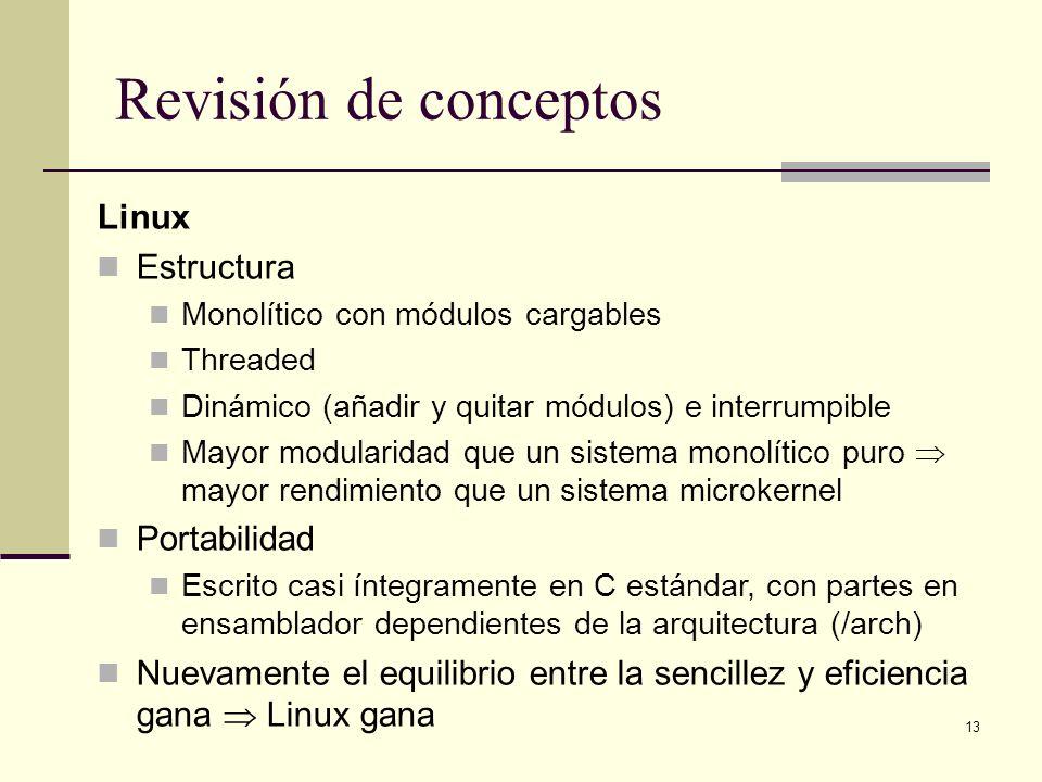 13 Revisión de conceptos Linux Estructura Monolítico con módulos cargables Threaded Dinámico (añadir y quitar módulos) e interrumpible Mayor modularidad que un sistema monolítico puro mayor rendimiento que un sistema microkernel Portabilidad Escrito casi íntegramente en C estándar, con partes en ensamblador dependientes de la arquitectura (/arch) Nuevamente el equilibrio entre la sencillez y eficiencia gana Linux gana