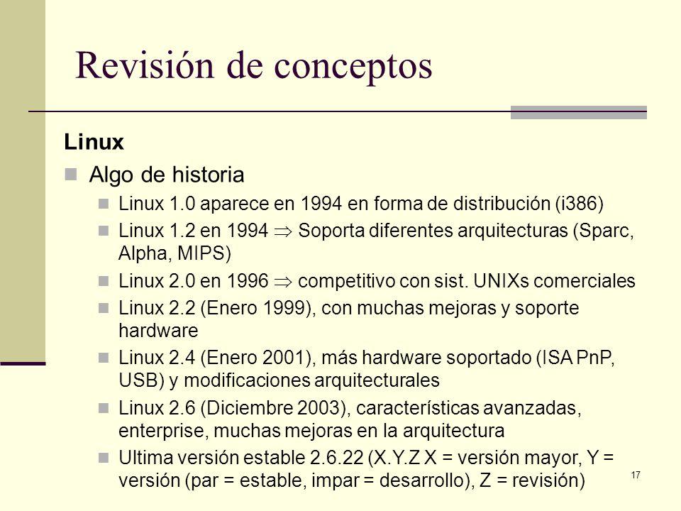 17 Revisión de conceptos Linux Algo de historia Linux 1.0 aparece en 1994 en forma de distribución (i386) Linux 1.2 en 1994 Soporta diferentes arquitecturas (Sparc, Alpha, MIPS) Linux 2.0 en 1996 competitivo con sist.