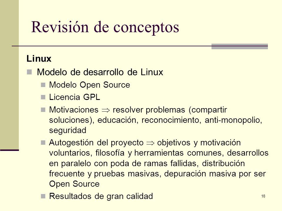 18 Revisión de conceptos Linux Modelo de desarrollo de Linux Modelo Open Source Licencia GPL Motivaciones resolver problemas (compartir soluciones), e