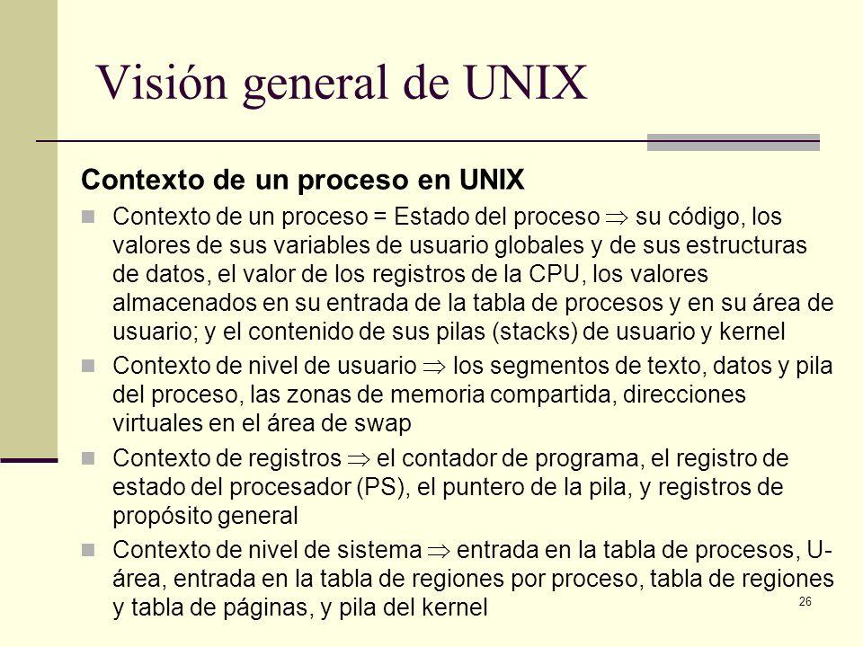 26 Visión general de UNIX Contexto de un proceso en UNIX Contexto de un proceso = Estado del proceso su código, los valores de sus variables de usuario globales y de sus estructuras de datos, el valor de los registros de la CPU, los valores almacenados en su entrada de la tabla de procesos y en su área de usuario; y el contenido de sus pilas (stacks) de usuario y kernel Contexto de nivel de usuario los segmentos de texto, datos y pila del proceso, las zonas de memoria compartida, direcciones virtuales en el área de swap Contexto de registros el contador de programa, el registro de estado del procesador (PS), el puntero de la pila, y registros de propósito general Contexto de nivel de sistema entrada en la tabla de procesos, U- área, entrada en la tabla de regiones por proceso, tabla de regiones y tabla de páginas, y pila del kernel
