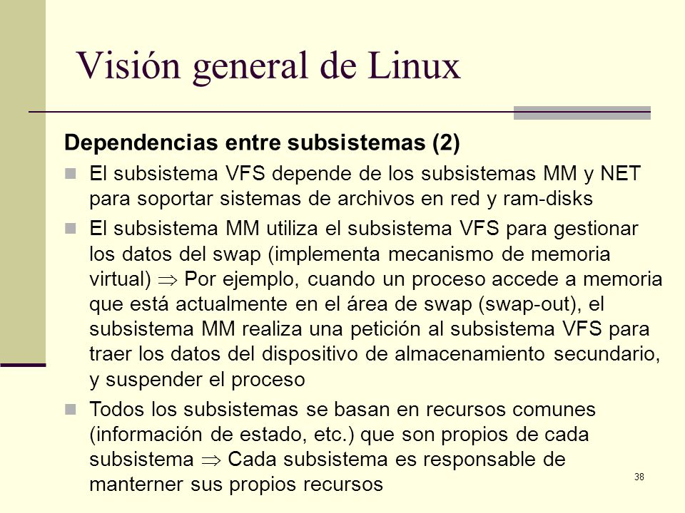 38 Visión general de Linux Dependencias entre subsistemas (2) El subsistema VFS depende de los subsistemas MM y NET para soportar sistemas de archivos en red y ram-disks El subsistema MM utiliza el subsistema VFS para gestionar los datos del swap (implementa mecanismo de memoria virtual) Por ejemplo, cuando un proceso accede a memoria que está actualmente en el área de swap (swap-out), el subsistema MM realiza una petición al subsistema VFS para traer los datos del dispositivo de almacenamiento secundario, y suspender el proceso Todos los subsistemas se basan en recursos comunes (información de estado, etc.) que son propios de cada subsistema Cada subsistema es responsable de manterner sus propios recursos