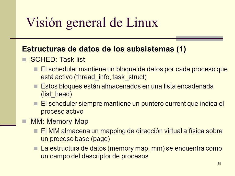 39 Visión general de Linux Estructuras de datos de los subsistemas (1) SCHED: Task list El scheduler mantiene un bloque de datos por cada proceso que está activo (thread_info, task_struct) Estos bloques están almacenados en una lista encadenada (list_head) El scheduler siempre mantiene un puntero current que indica el proceso activo MM: Memory Map El MM almacena un mapping de dirección virtual a física sobre un proceso base (page) La estructura de datos (memory map, mm) se encuentra como un campo del descriptor de procesos