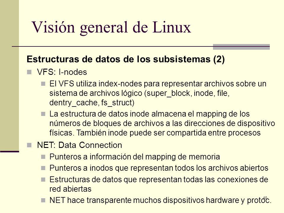 40 Visión general de Linux Estructuras de datos de los subsistemas (2) VFS: I-nodes El VFS utiliza index-nodes para representar archivos sobre un sistema de archivos lógico (super_block, inode, file, dentry_cache, fs_struct) La estructura de datos inode almacena el mapping de los números de bloques de archivos a las direcciones de dispositivo físicas.