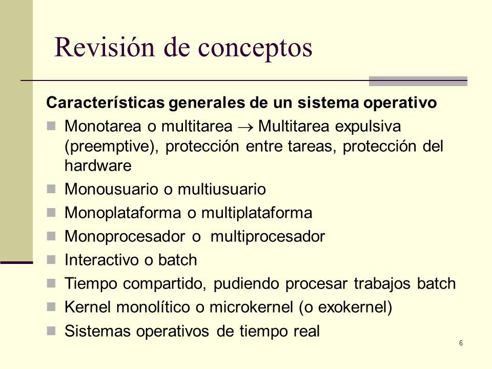 6 Revisión de conceptos Características generales de un sistema operativo Monotarea o multitarea Multitarea expulsiva (preemptive), protección entre t