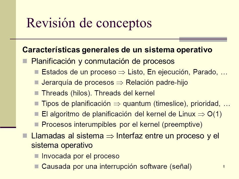 8 Revisión de conceptos Características generales de un sistema operativo Planificación y conmutación de procesos Estados de un proceso Listo, En ejecución, Parado, … Jerarquía de procesos Relación padre-hijo Threads (hilos).