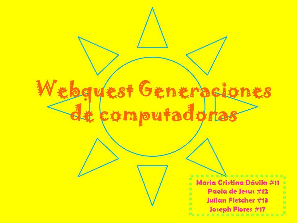 Webquest Generaciones de computadoras Maria Cristina Dávila #11 Paola de Jesus #12 Julian Fletcher #13 Joseph Flores #17