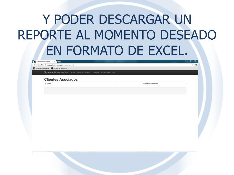 Y PODER DESCARGAR UN REPORTE AL MOMENTO DESEADO EN FORMATO DE EXCEL.