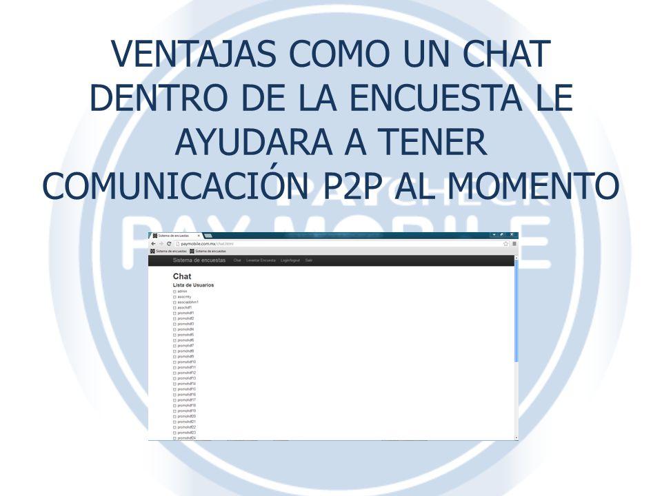 VENTAJAS COMO UN CHAT DENTRO DE LA ENCUESTA LE AYUDARA A TENER COMUNICACIÓN P2P AL MOMENTO