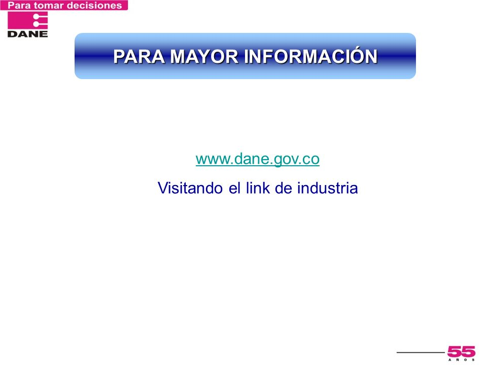 www.dane.gov.co Visitando el link de industria PARA MAYOR INFORMACIÓN