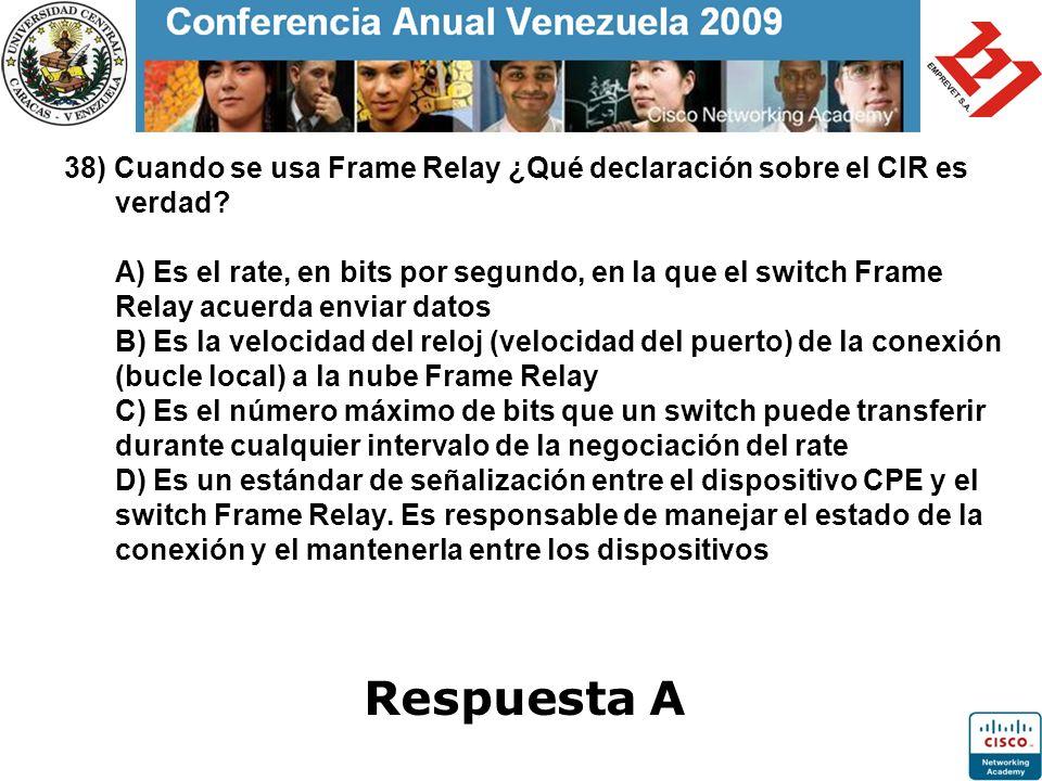 38) Cuando se usa Frame Relay ¿Qué declaración sobre el CIR es verdad? A) Es el rate, en bits por segundo, en la que el switch Frame Relay acuerda env