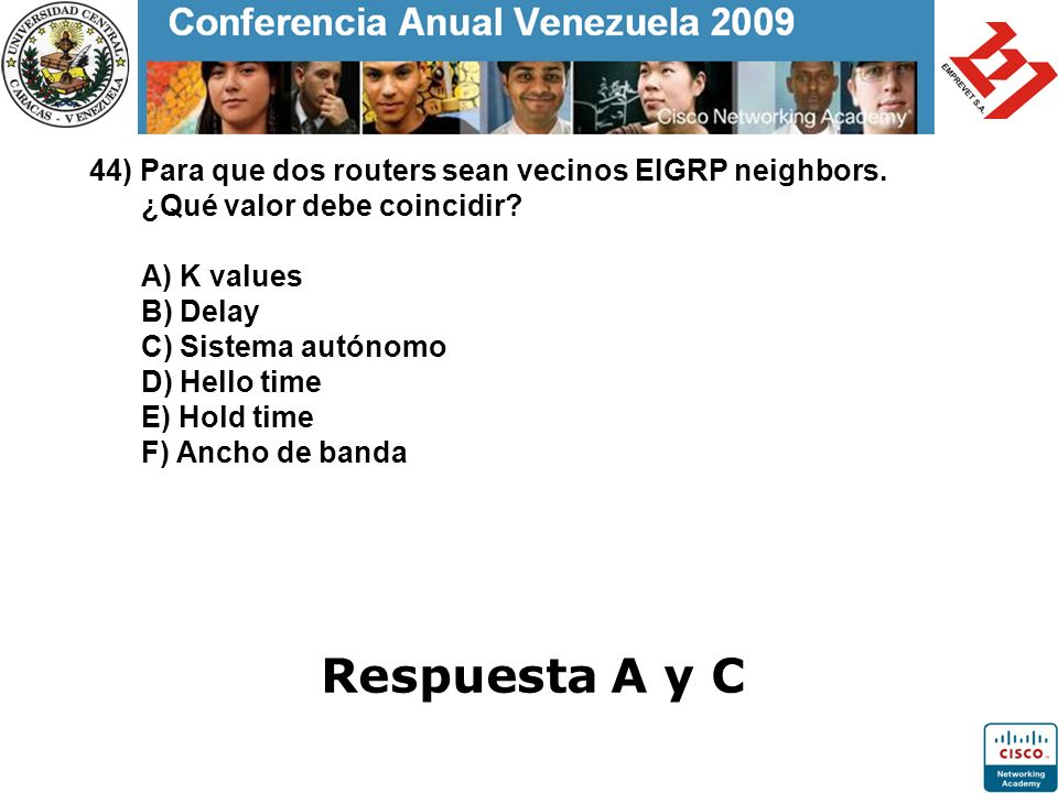 44) Para que dos routers sean vecinos EIGRP neighbors. ¿Qué valor debe coincidir? A) K values B) Delay C) Sistema autónomo D) Hello time E) Hold time