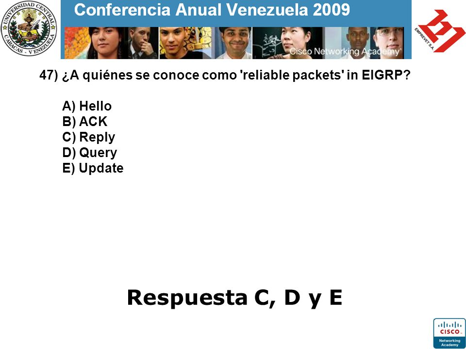 47) ¿A quiénes se conoce como 'reliable packets' in EIGRP? A) Hello B) ACK C) Reply D) Query E) Update Respuesta C, D y E