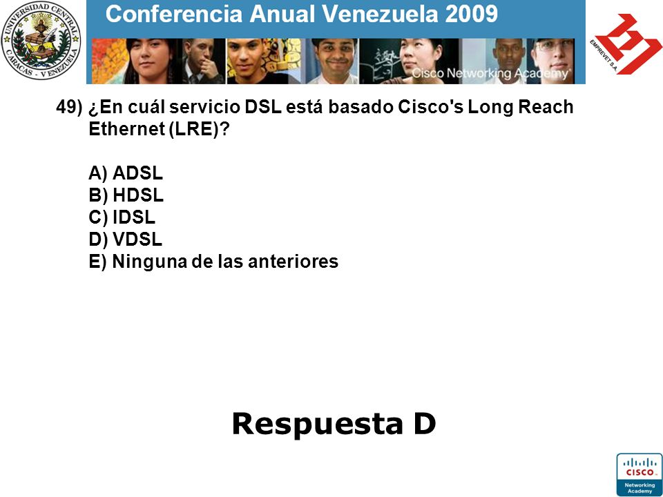 49) ¿En cuál servicio DSL está basado Cisco's Long Reach Ethernet (LRE)? A) ADSL B) HDSL C) IDSL D) VDSL E) Ninguna de las anteriores Respuesta D