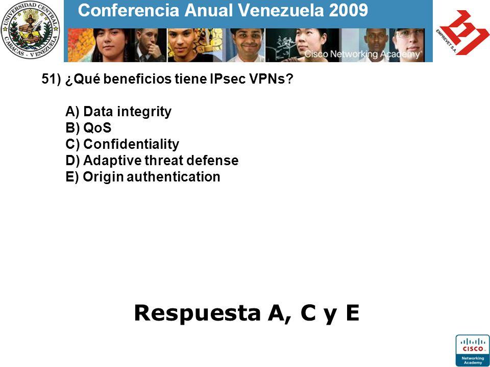 51) ¿Qué beneficios tiene IPsec VPNs? A) Data integrity B) QoS C) Confidentiality D) Adaptive threat defense E) Origin authentication Respuesta A, C y