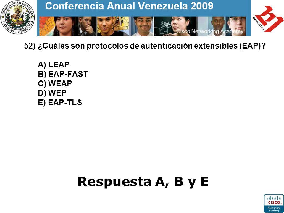 52) ¿Cuáles son protocolos de autenticación extensibles (EAP)? A) LEAP B) EAP-FAST C) WEAP D) WEP E) EAP-TLS Respuesta A, B y E