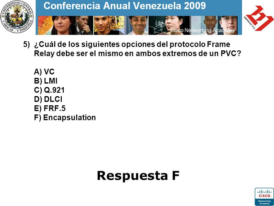 5) ¿Cuál de los siguientes opciones del protocolo Frame Relay debe ser el mismo en ambos extremos de un PVC? A) VC B) LMI C) Q.921 D) DLCI E) FRF.5 F)