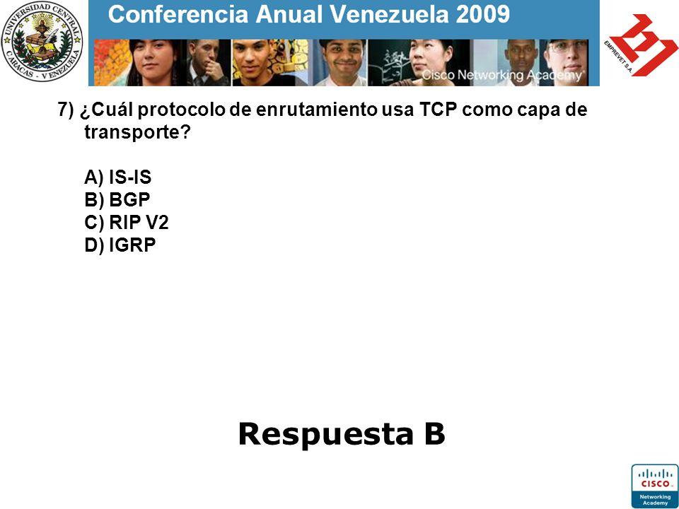 7) ¿Cuál protocolo de enrutamiento usa TCP como capa de transporte? A) IS-IS B) BGP C) RIP V2 D) IGRP Respuesta B
