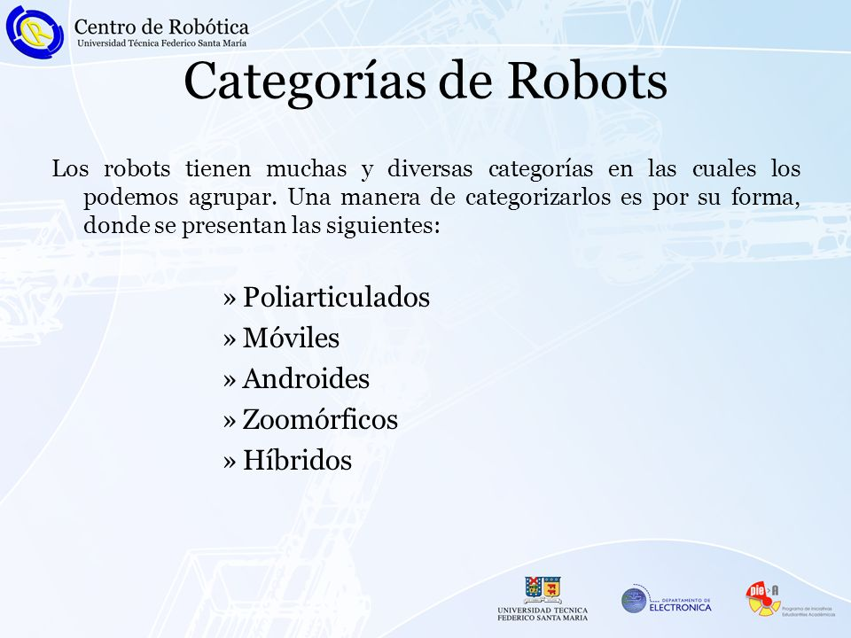 Categorías de Robots Los robots tienen muchas y diversas categorías en las cuales los podemos agrupar. Una manera de categorizarlos es por su forma, d