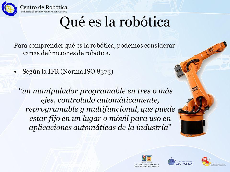 Qué es la robótica Para comprender qué es la robótica, podemos considerar varias definiciones de robótica. Según la IFR (Norma ISO 8373) un manipulado