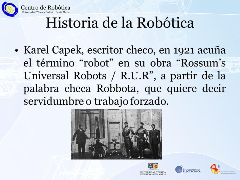 Historia de la Robótica Karel Capek, escritor checo, en 1921 acuña el término robot en su obra Rossums Universal Robots / R.U.R, a partir de la palabr