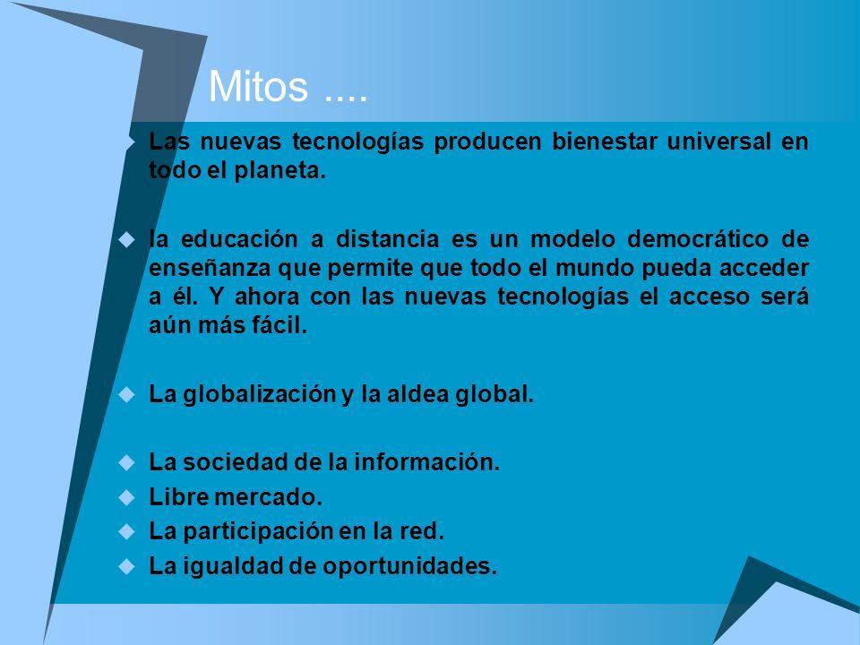 Mitos.... Las nuevas tecnologías producen bienestar universal en todo el planeta. la educación a distancia es un modelo democrático de enseñanza que p
