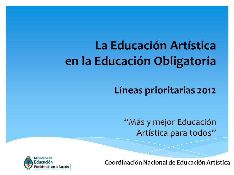 Coordinación Nacional de Educación Artística Más y mejor Educación Artística para todos La Educación Artística en la Educación Obligatoria Líneas prioritarias 2012
