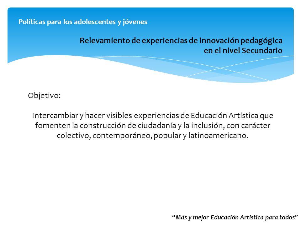 Más y mejor Educación Artística para todos Políticas para los adolescentes y jóvenes Relevamiento de experiencias de innovación pedagógica en el nivel Secundario Objetivo: Intercambiar y hacer visibles experiencias de Educación Artística que fomenten la construcción de ciudadanía y la inclusión, con carácter colectivo, contemporáneo, popular y latinoamericano.