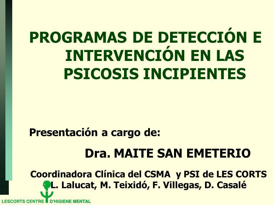 PROGRAMAS DE DETECCIÓN E INTERVENCIÓN EN LAS PSICOSIS INCIPIENTES Presentación a cargo de: Dra. MAITE SAN EMETERIO Coordinadora Clínica del CSMA y PSI