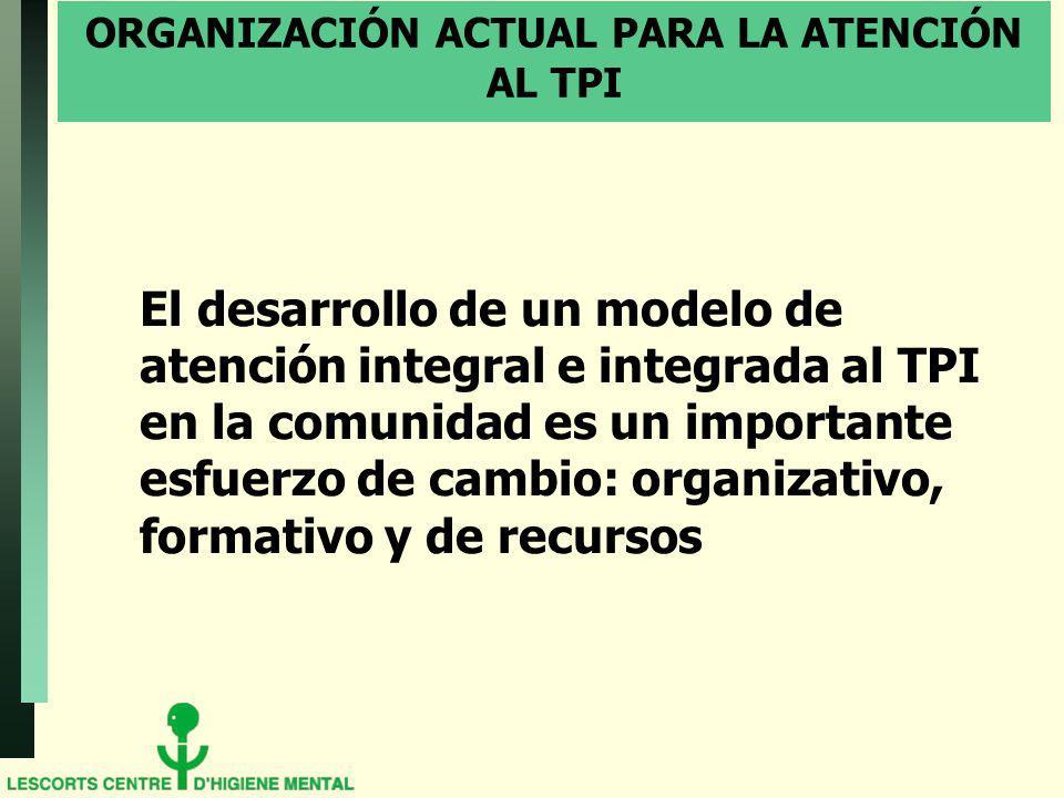 ORGANIZACIÓN ACTUAL PARA LA ATENCIÓN AL TPI El desarrollo de un modelo de atención integral e integrada al TPI en la comunidad es un importante esfuerzo de cambio: organizativo, formativo y de recursos