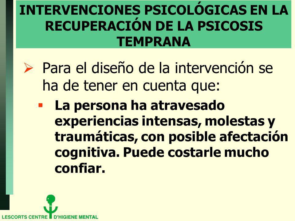 INTERVENCIONES PSICOLÓGICAS EN LA RECUPERACIÓN DE LA PSICOSIS TEMPRANA Para el diseño de la intervención se ha de tener en cuenta que: La persona ha atravesado experiencias intensas, molestas y traumáticas, con posible afectación cognitiva.