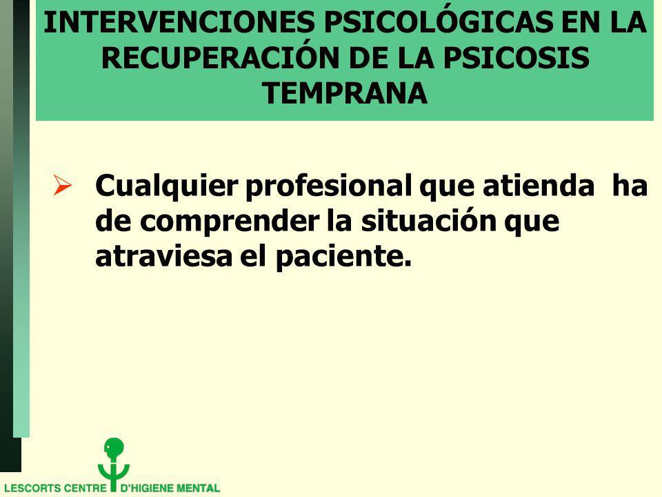 INTERVENCIONES PSICOLÓGICAS EN LA RECUPERACIÓN DE LA PSICOSIS TEMPRANA Cualquier profesional que atienda ha de comprender la situación que atraviesa e