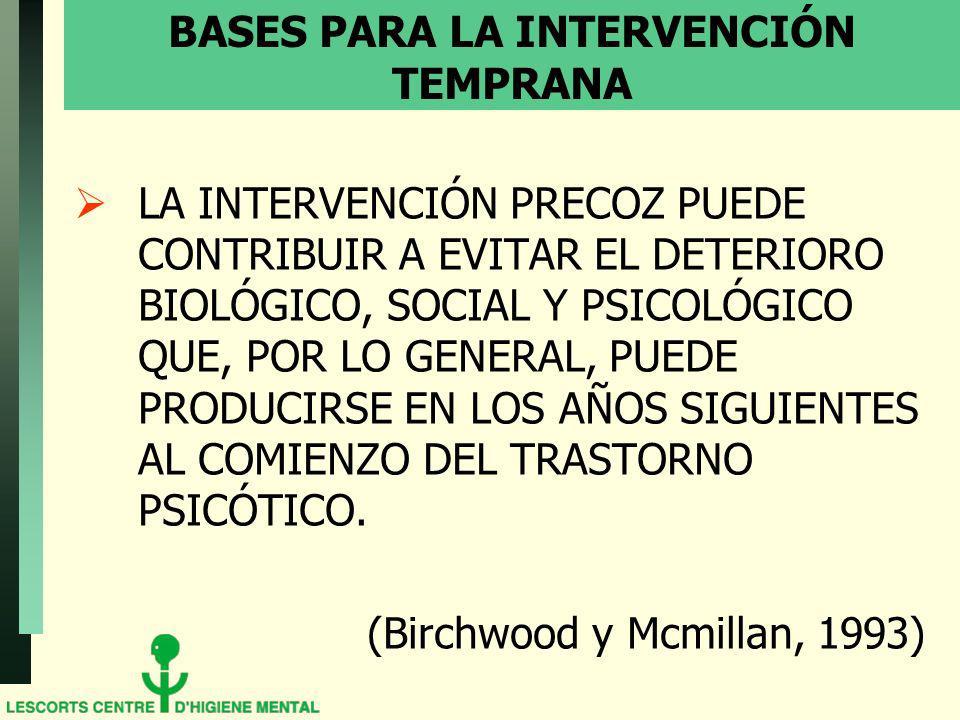 BASES PARA LA INTERVENCIÓN TEMPRANA LA INTERVENCIÓN PRECOZ PUEDE CONTRIBUIR A EVITAR EL DETERIORO BIOLÓGICO, SOCIAL Y PSICOLÓGICO QUE, POR LO GENERAL, PUEDE PRODUCIRSE EN LOS AÑOS SIGUIENTES AL COMIENZO DEL TRASTORNO PSICÓTICO.
