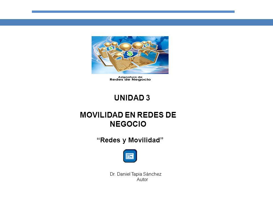 UNIDAD 3 MOVILIDAD EN REDES DE NEGOCIO Redes y Movilidad Dr. Daniel Tapia Sánchez Autor