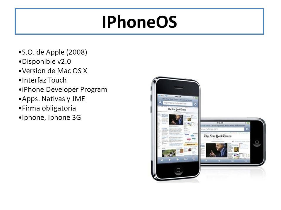 IPhoneOS S.O. de Apple (2008) Disponible v2.0 Version de Mac OS X Interfaz Touch iPhone Developer Program Apps. Nativas y JME Firma obligatoria Iphone