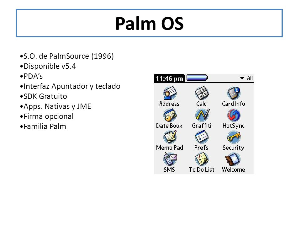 Palm OS S.O. de PalmSource (1996) Disponible v5.4 PDAs Interfaz Apuntador y teclado SDK Gratuito Apps. Nativas y JME Firma opcional Familia Palm