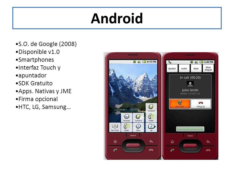 Android S.O. de Google (2008) Disponible v1.0 Smartphones Interfaz Touch y apuntador SDK Gratuito Apps. Nativas y JME Firma opcional HTC, LG, Samsung…