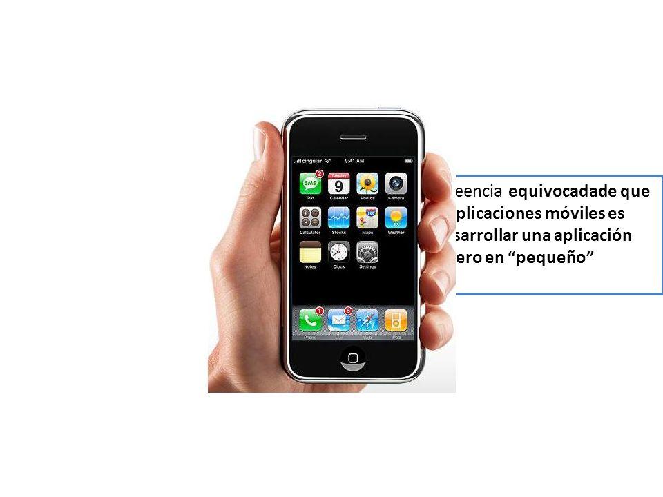 Se tiene la creencia equivocadade que desarrollar aplicaciones móviles es igual que desarrollar una aplicación tradicional pero en pequeño