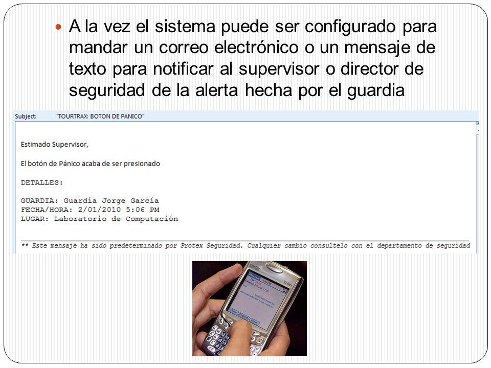 A la vez el sistema puede ser configurado para mandar un correo electrónico o un mensaje de texto para notificar al supervisor o director de seguridad de la alerta hecha por el guardia