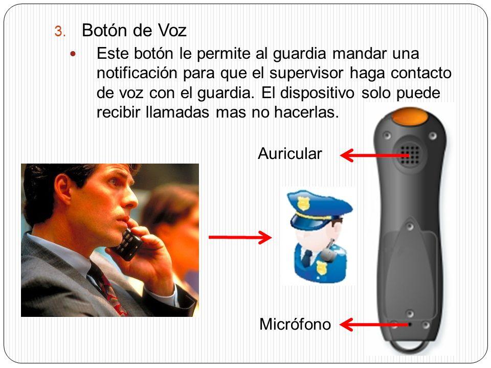 3. Botón de Voz Este botón le permite al guardia mandar una notificación para que el supervisor haga contacto de voz con el guardia. El dispositivo so