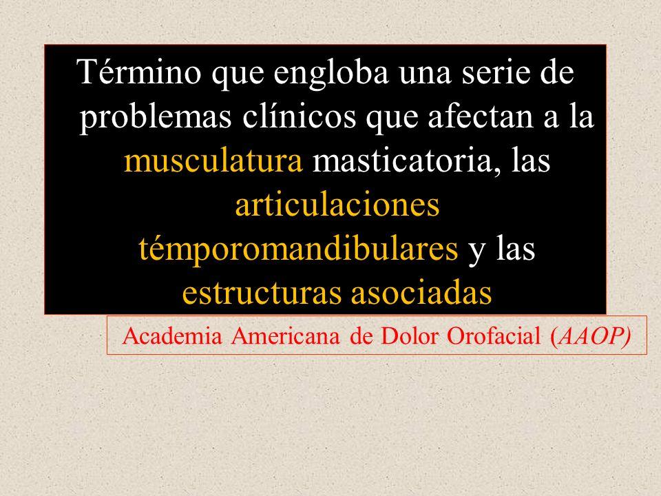 Término que engloba una serie de problemas clínicos que afectan a la musculatura masticatoria, las articulaciones témporomandibulares y las estructuras asociadas Academia Americana de Dolor Orofacial (AAOP)