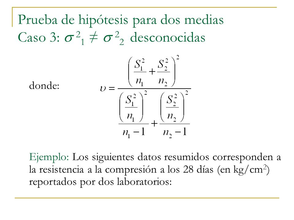 Prueba de hipótesis para dos medias Caso 3: 2 1 2 2 desconocidas Ejemplo: Los siguientes datos resumidos corresponden a la resistencia a la compresión a los 28 días (en kg/cm 2 ) reportados por dos laboratorios: donde: