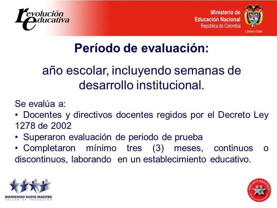 Período de evaluación: año escolar, incluyendo semanas de desarrollo institucional. Se evalúa a: Docentes y directivos docentes regidos por el Decreto