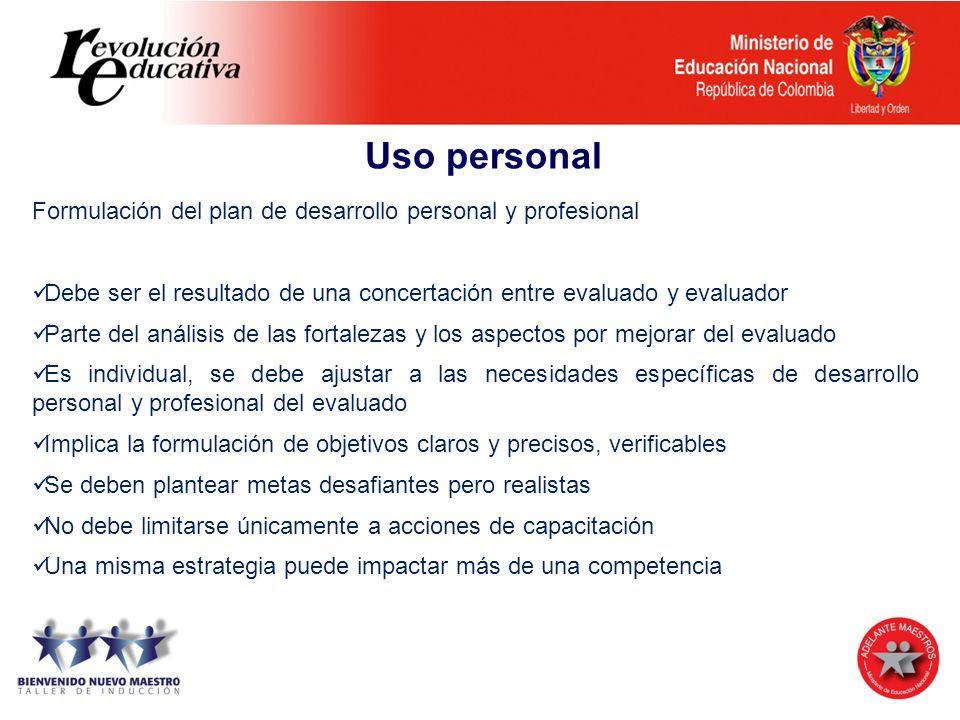 Uso personal Formulación del plan de desarrollo personal y profesional Debe ser el resultado de una concertación entre evaluado y evaluador Parte del