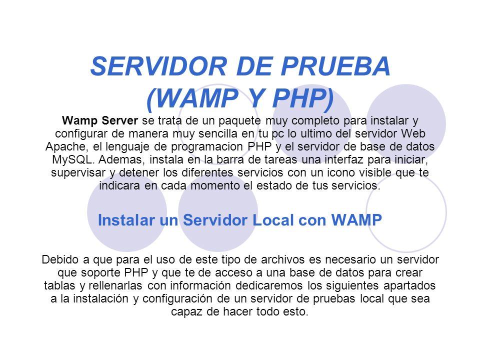 SERVIDOR DE PRUEBA (WAMP Y PHP) Wamp Server se trata de un paquete muy completo para instalar y configurar de manera muy sencilla en tu pc lo ultimo del servidor Web Apache, el lenguaje de programacion PHP y el servidor de base de datos MySQL.